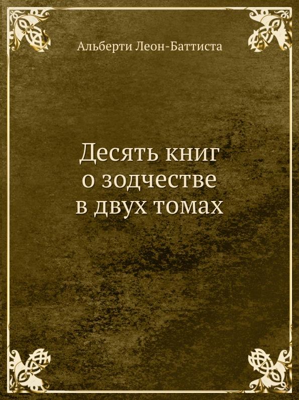 А. Леон-Баттиста Десять книг о зодчестве в двух томах