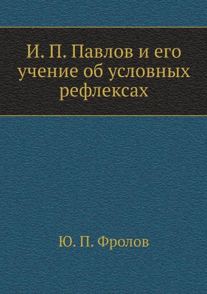 Ю.П. Фролов И. П. Павлов и его учение об условных рефлексах