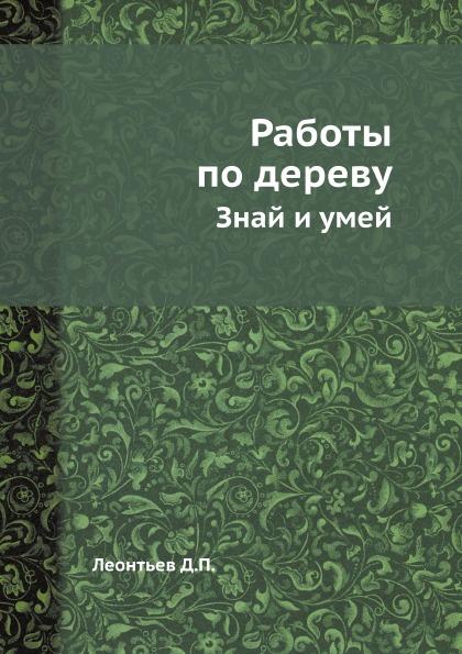 Д.П. Леонтьев Работы по дереву. Знай и умей