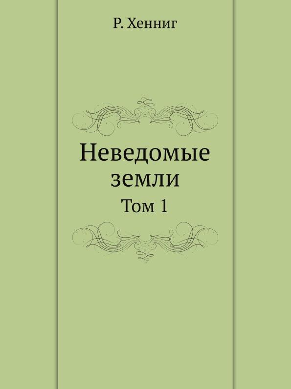 Р. Хенниг Неведомые земли. Том 1