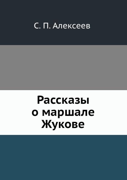 С.П. Алексеев Рассказы о маршале Жукове