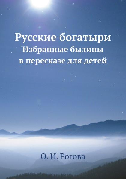 О.И. Рогова Русские богатыри. Избранные былины в пересказе для детей