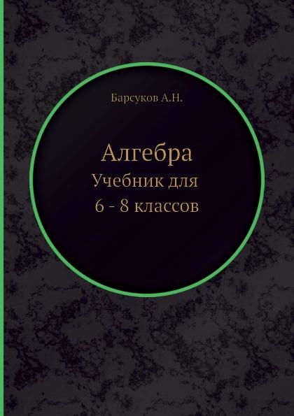 А.Н. Барсуков Алгебра. Учебник для 6 - 8 классов