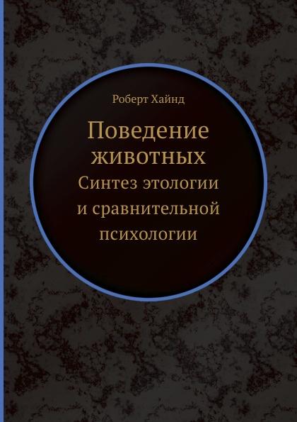Р. Хайнд Поведение животных. Синтез этологии и сравнительной психологии