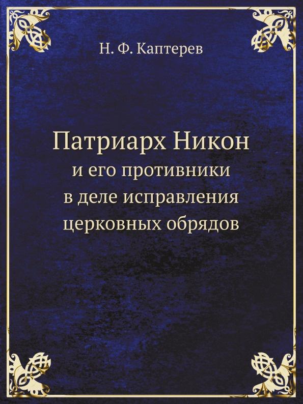 Н. Ф. Каптерев Патриарх Никон. И его противники в деле исправления церковных обрядов