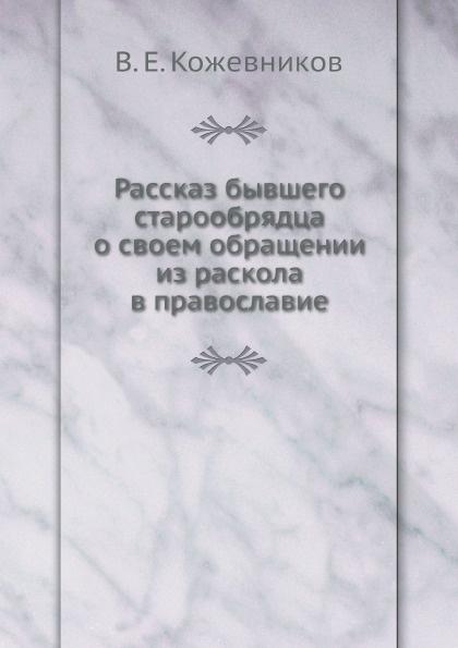 В.Е. Кожевников Рассказ бывшего старообрядца о своем обращении из раскола в православие
