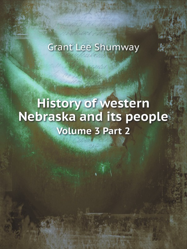 G.L. Shumway History of western Nebraska and its people. Volume 3 Part 2