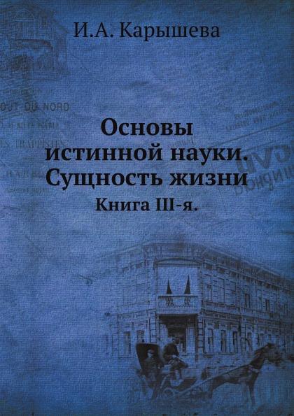 И.А. Карышева Основы истинной науки. Сущность жизни. Книга III-я.