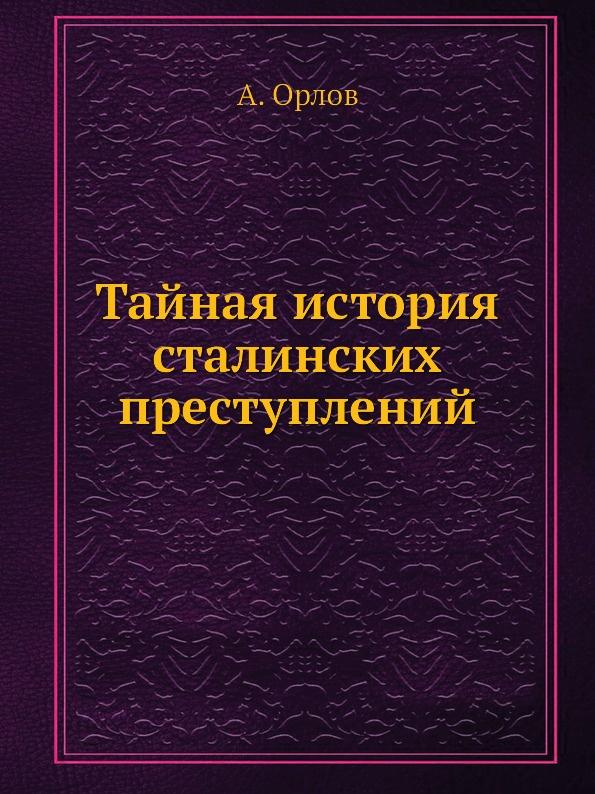 А. Орлов Тайная история сталинских преступлений