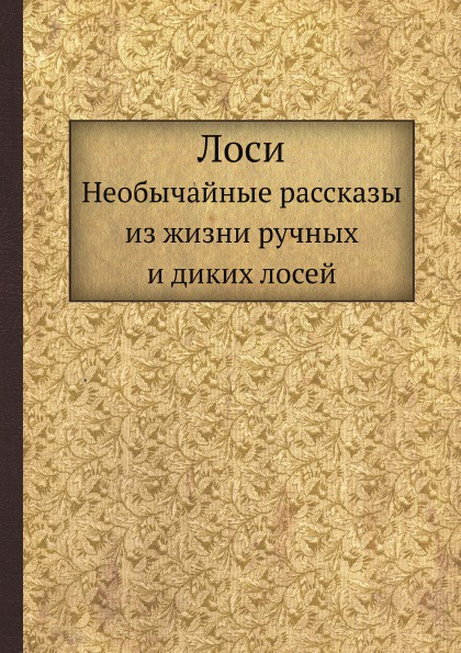 В.А. Попов Лоси. Необычайные рассказы из жизни ручных и диких лосей
