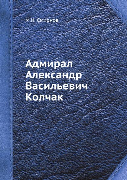 М.И. Смирнов Адмирал Александр Васильевич Колчак