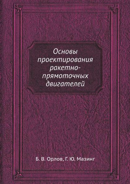 Б.В. Орлов, Г.Ю. Мазинг Основы проектирования ракетно-прямоточных двигателей