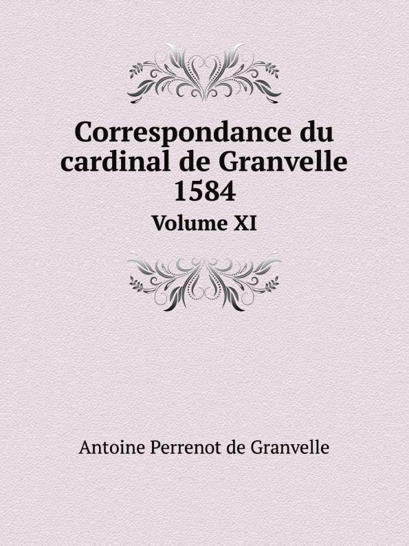 A.P. Granvelle Correspondance du cardinal de Granvelle, 1584. Volume XI françois joachim de pierre de bernis correspondance du cardinal de bernis ministre d etat avec m paris du verney conseiller d etat depuis 1732 jusqu en 1769
