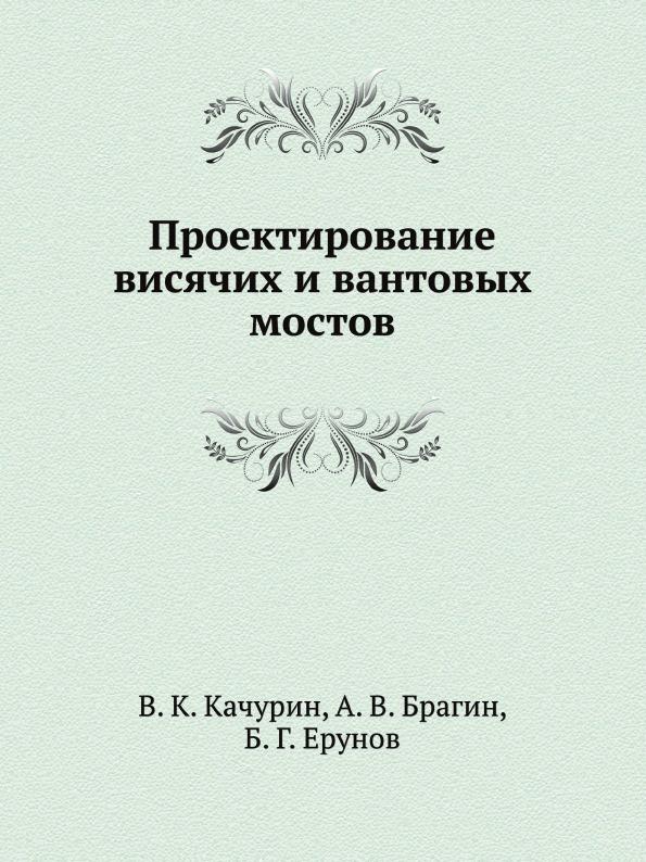 В.К. Качурин, А.В. Брагин, Б.Г. Ерунов Проектирование висячих и вантовых мостов
