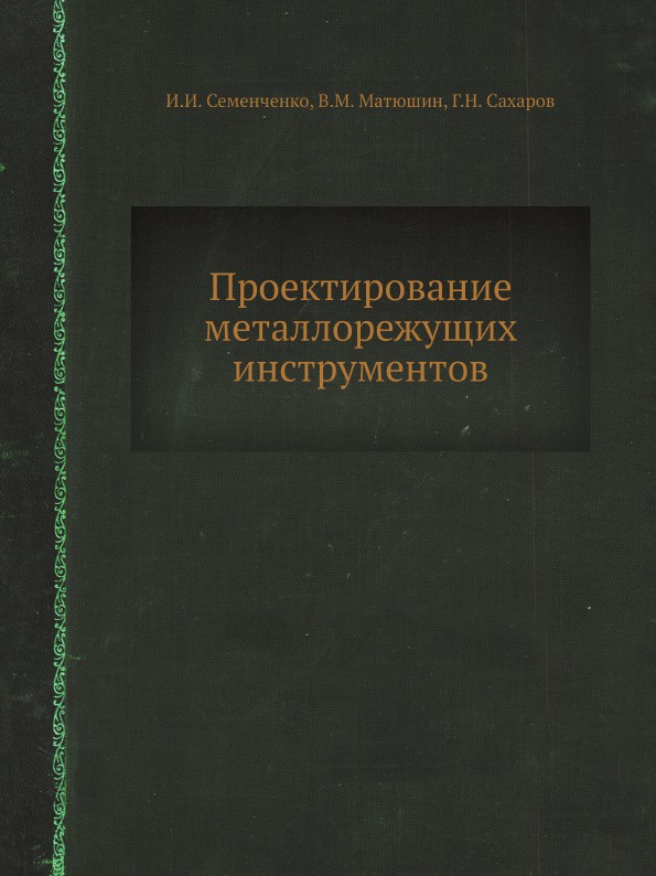 И.И. Семенченко, В.М. Матюшин, Г.Н. Сахаров Проектирование металлорежущих инструментов