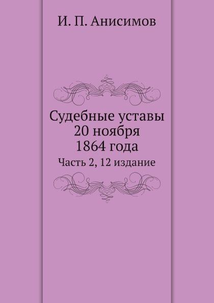И.П. Анисимов Судебные уставы 20 ноября 1864 года. Часть 2, 12 издание