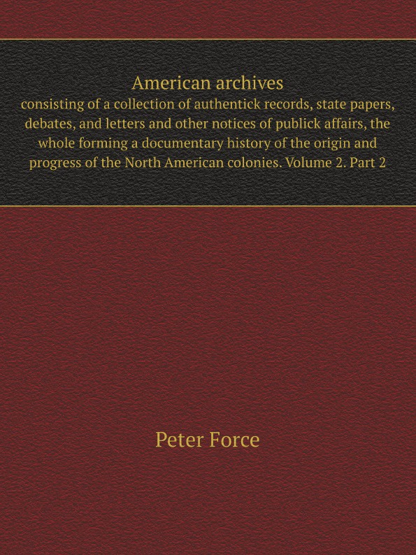 P. Force American archives. consisting of a collection of authentick records, state papers, debates, and letters and other notices of publick affairs, the whole forming a documentary history of the origin and progress of the North American colonies. Volume... samuel clarke a collection of papers