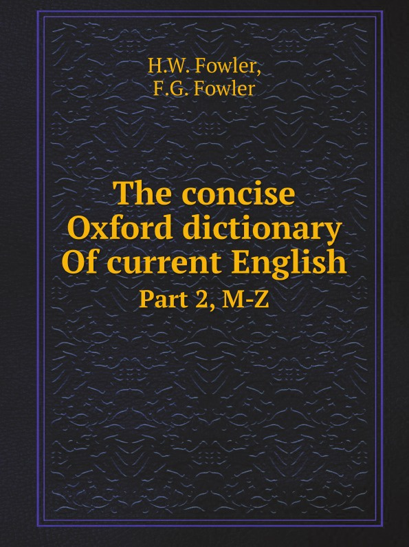 H.W. Fowler, F.G. Fowler The concise Oxford dictionary Of current English. Part 2, M-Z oxford dictionary of current english