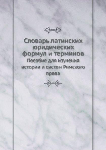 Неизвестный автор Словарь латинских юридических формул и терминов. Пособие для изучения истории и систем Римского права