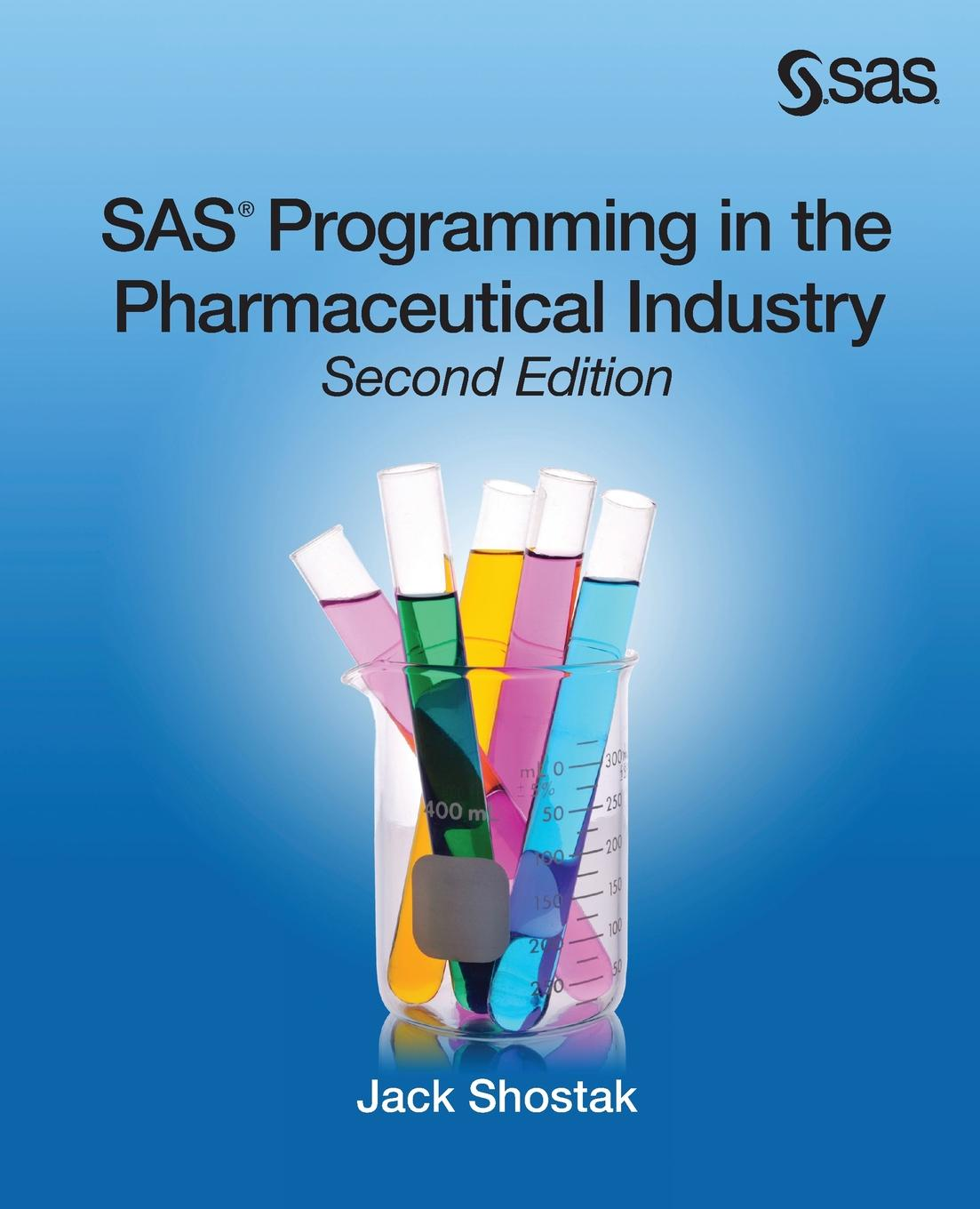 Jack Shostak SAS Programming in the Pharmaceutical Industry, Second Edition alan elliott c sas essentials mastering sas for data analytics
