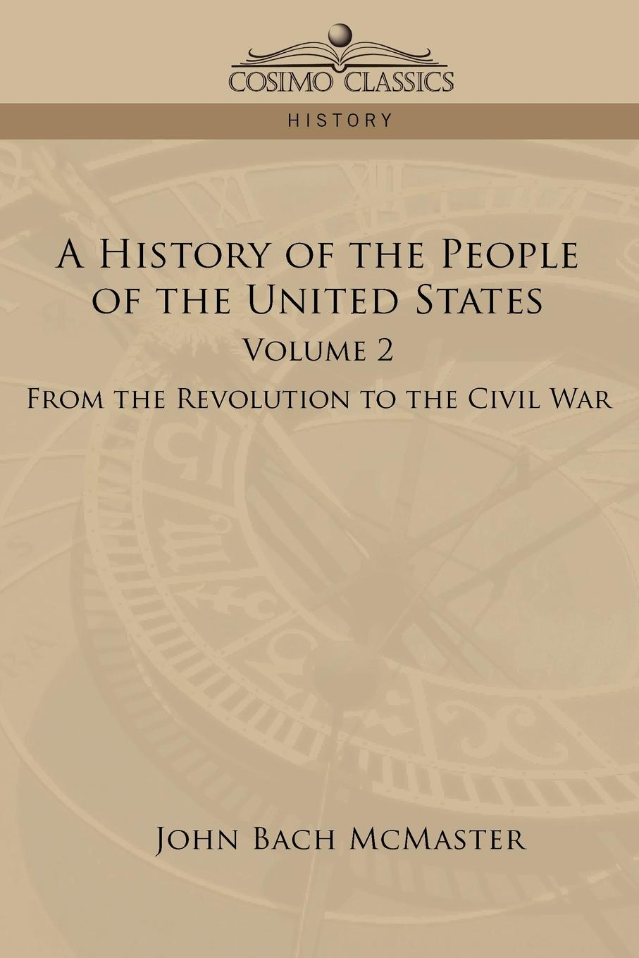 John Bach McMaster A History of the People of the United States. Volume 2 - From the Revolution to the Civil War william abbatt a history of the united states and its people from their earliest records to the present time volume 2