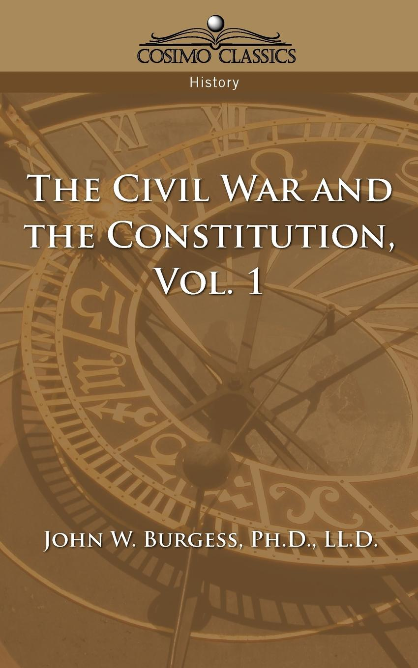 John W. Burgess The Civil War and the Constitution 1859-1865, Vol. 1 charles richard tuttle the centennial northwest an illustrated history of the northwest being a full and complete civil political and military history of this great section of the united states from its earliest settlement to the present time