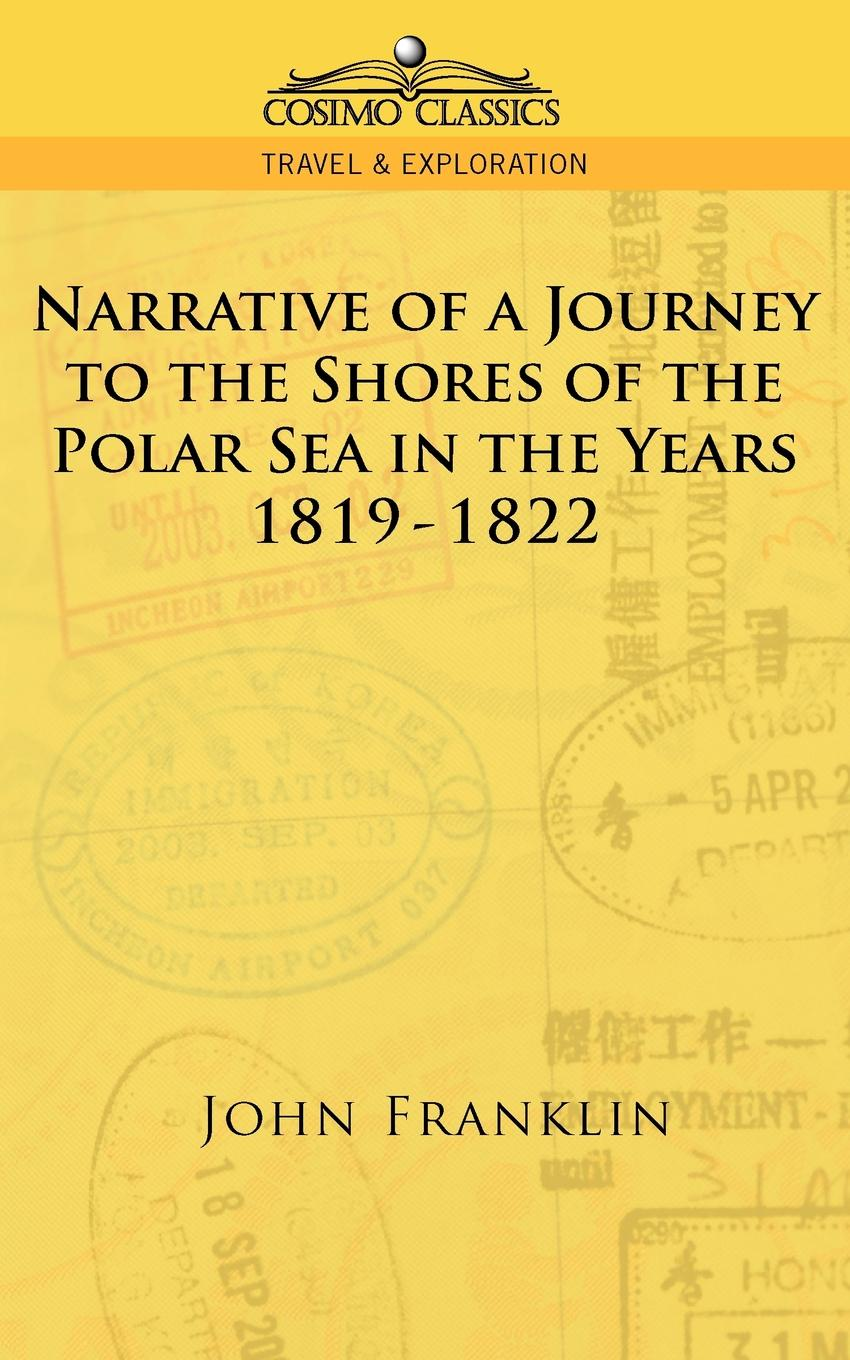 John Franklin Narrative of a Journey to the Shores of the Polar Sea in the Years 1819-1822 john dundas cochrane narrative of a pedestrian journey through russia and siberian tartary from the frontiers of china to the frozen sea and kamchatka vol 1
