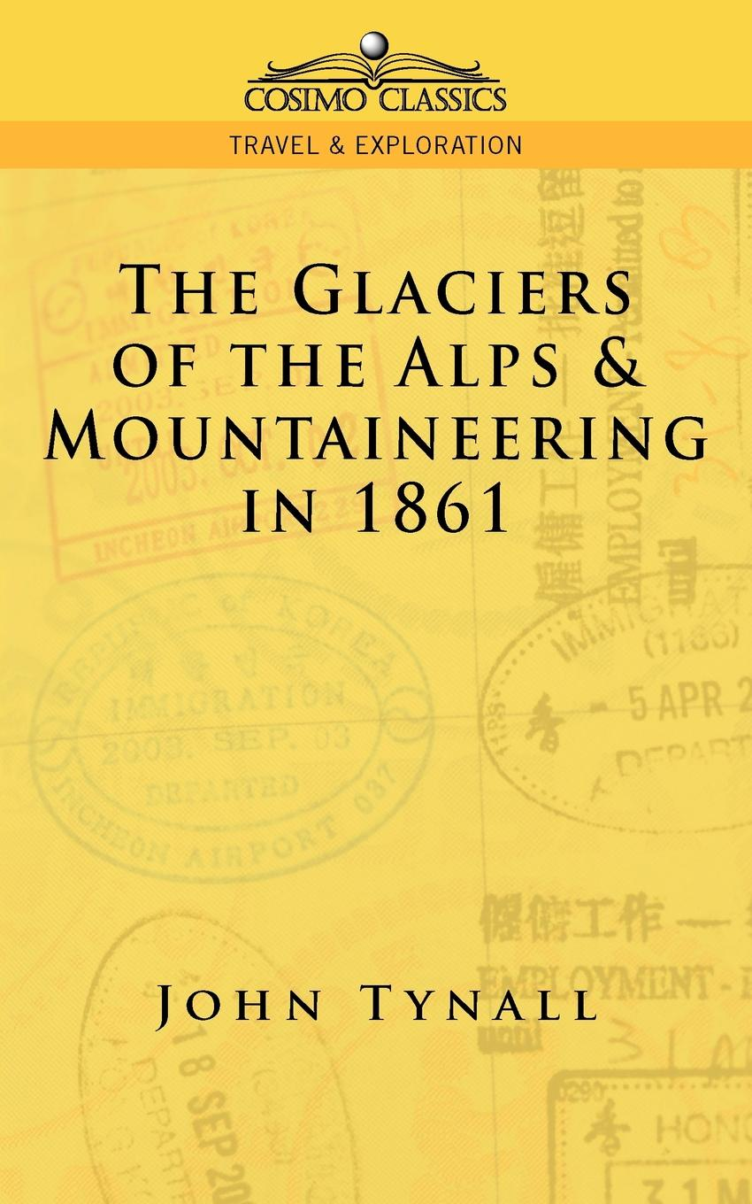 John Tynall, John Tyndall The Glacier of the Alps & Mountaineering in 1861 john tyndall essays on the floating matter of the air in relation to putrefaction and infection
