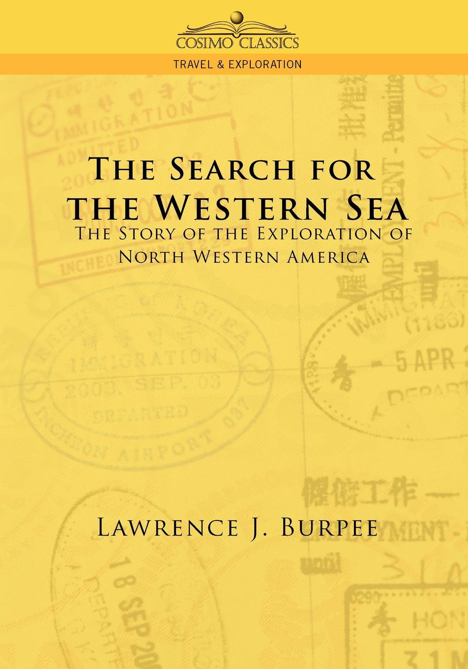 Lawrence J. Burpee The Search for the Western Sea. The Story of the Exploration of North Western America burpee lawrence johnstone among the canadian alps