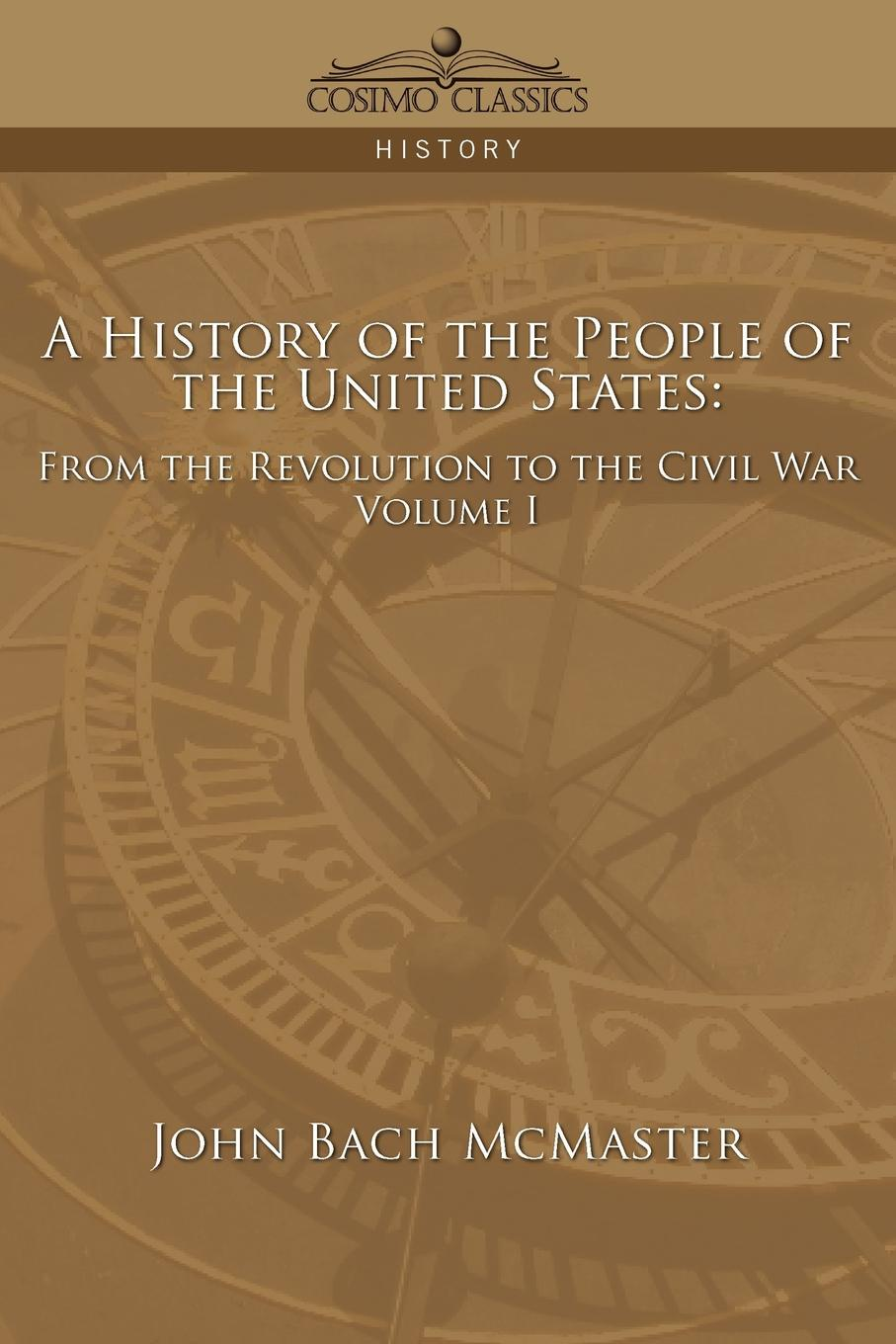John Bach McMaster A History of the People of the United States. From the Revolution to the Civil War - Volume 1 william abbatt a history of the united states and its people from their earliest records to the present time volume 6