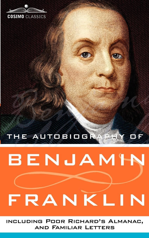 Benjamin Franklin The Autobiography of Benjamin Franklin, Including Poor Richard's Almanac, and Familiar Letters benjamin franklin the autobiography