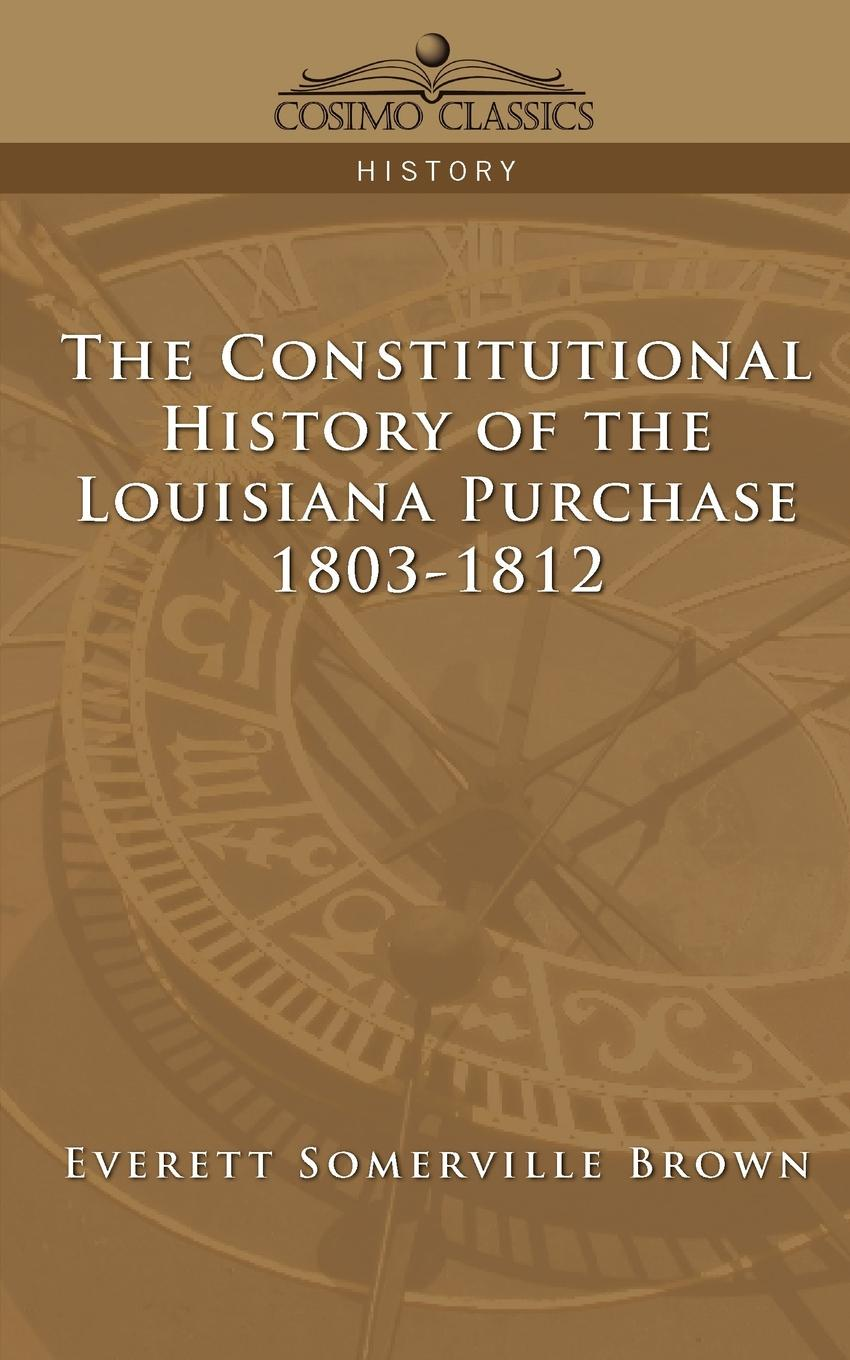 Everett Somerville Brown The Constitutional History of the Louisiana Purchase. 1803-1812 message from the president of the united states transmitting the correspondence between this government and that of great britain on the subject of the claims of the two governments to the territory west of the rocky mountains microform