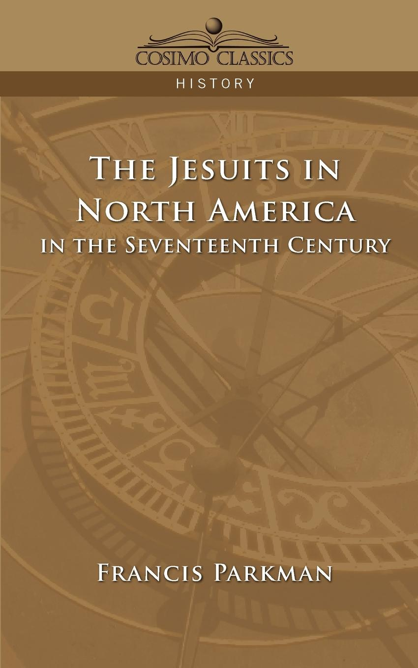 Francis Jr. Parkman The Jesuits in North America in the Seventeenth Century francis parkman the oregon trail sketches of prairie and rocky mountain life