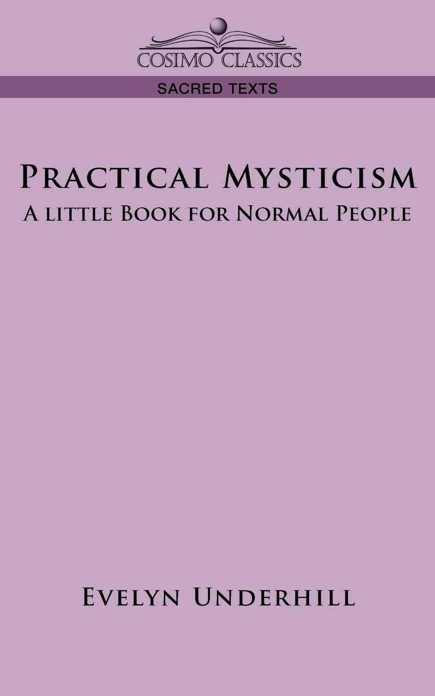 Evelyn Underhill Practical Mysticism. A Little Book for Normal People evelyn underhill the complete christian mystic a practical step by step guide for awakening to the presence of god