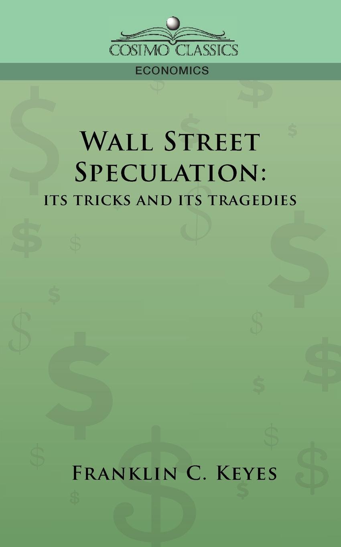 Franklin C. Keyes Wall Street Speculation. Its Tricks and Its Tragedies keyes ball switch sensor