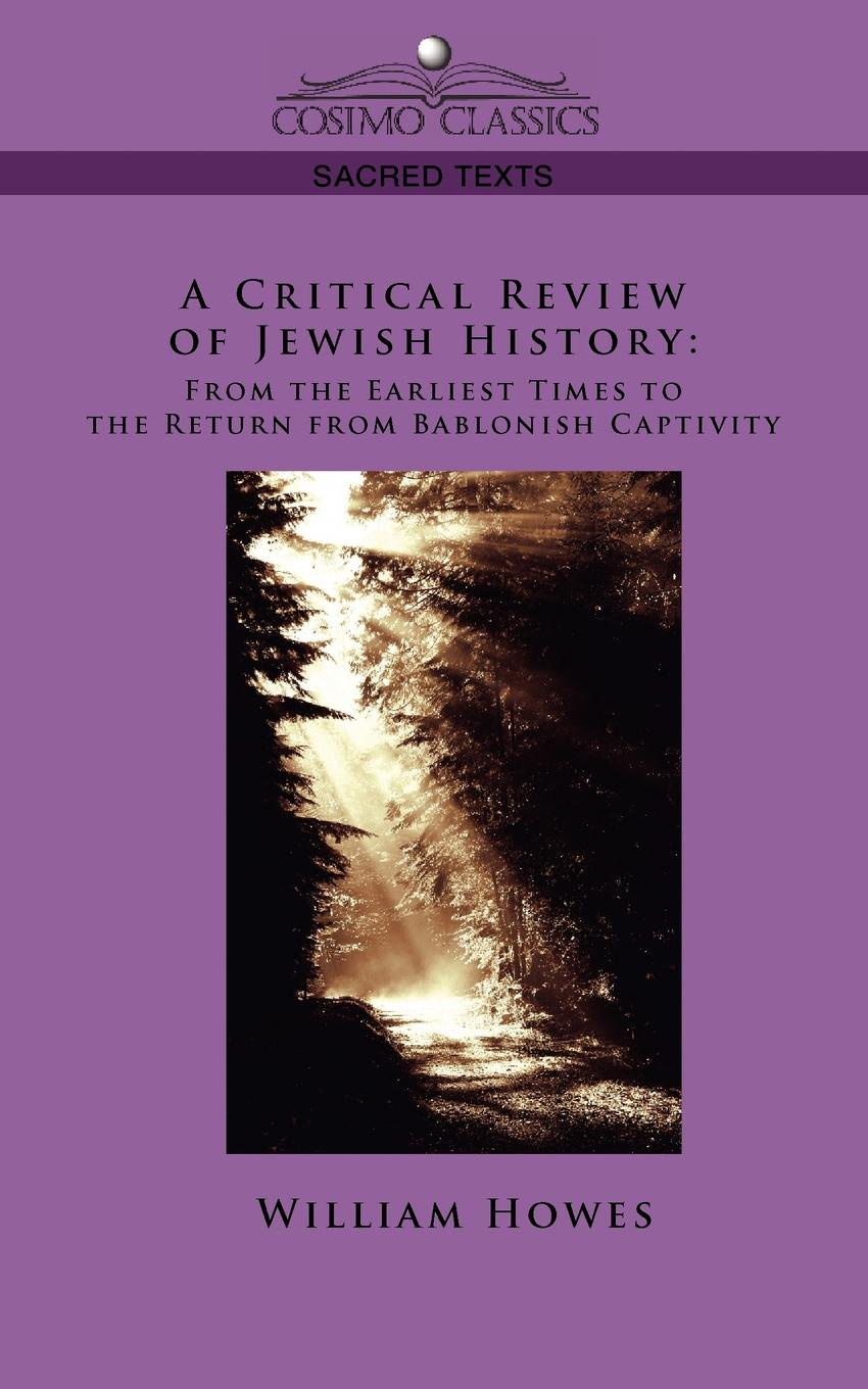 William Howes A Critical Review of Jewish History. From the Earliest Times to the Return from Bablonish Captivity william abbatt a history of the united states and its people from their earliest records to the present time volume 3