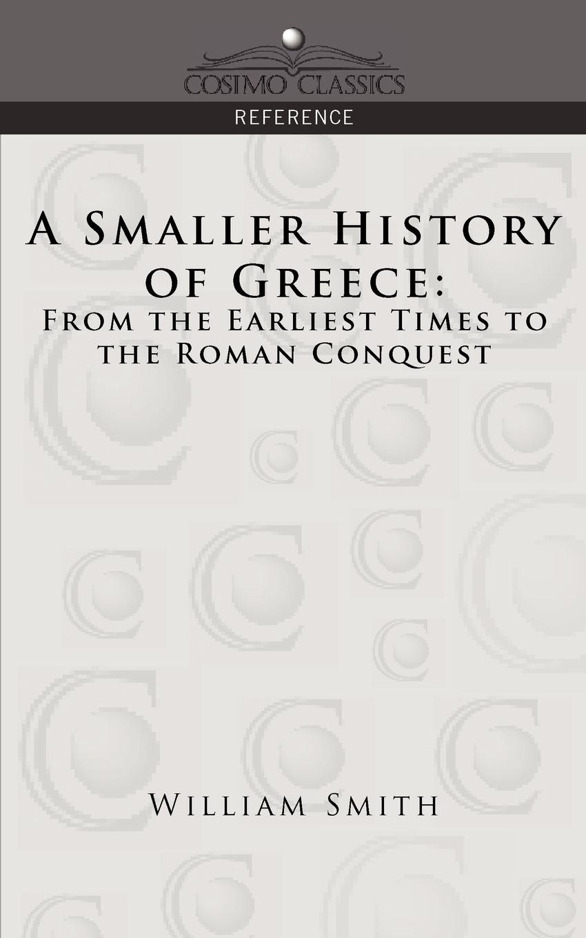 William Smith A Smaller History of Greece. From the Earliest Times to the Roman Conquest william howes a critical review of jewish history from the earliest times to the return from bablonish captivity