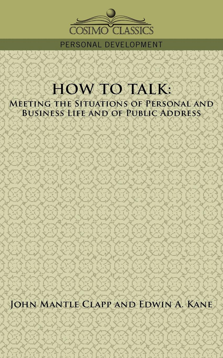 John Mantle Clapp, Edwin A. Kane How to Talk. Meeting the Situations of Personal and Business Life and of Public Address how we talk the inner workings of conversation