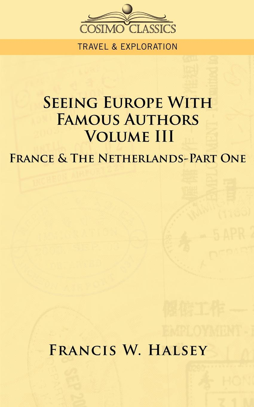 Francis W. Halsey Seeing Europe with Famous Authors. Volume III - France & the Netherlands-Part One