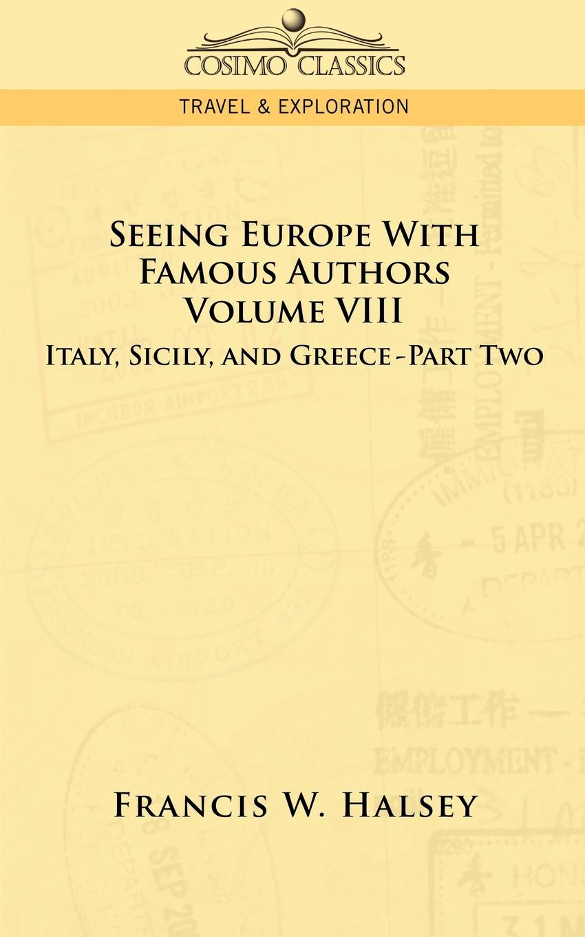 Francis W. Halsey Seeing Europe with Famous Authors. Volume VIII - Italy, Sicily, and Greece-Part Two