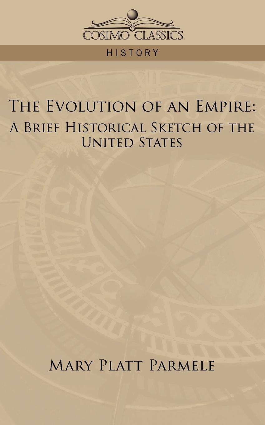 Mary Platt Parmele The Evolution of an Empire. A Brief Historical Sketch of the United States william abbatt a history of the united states and its people from their earliest records to the present time volume 6