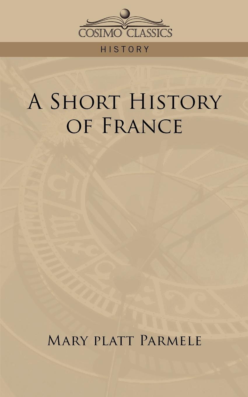 Mary Platt Parmele A Short History of France все цены