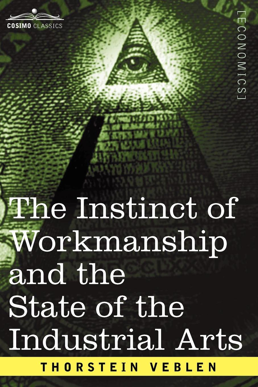 Thorstein Veblen The Instinct of Workmanship and the State of the Industrial Arts thorstein veblen the theory of the leisure class