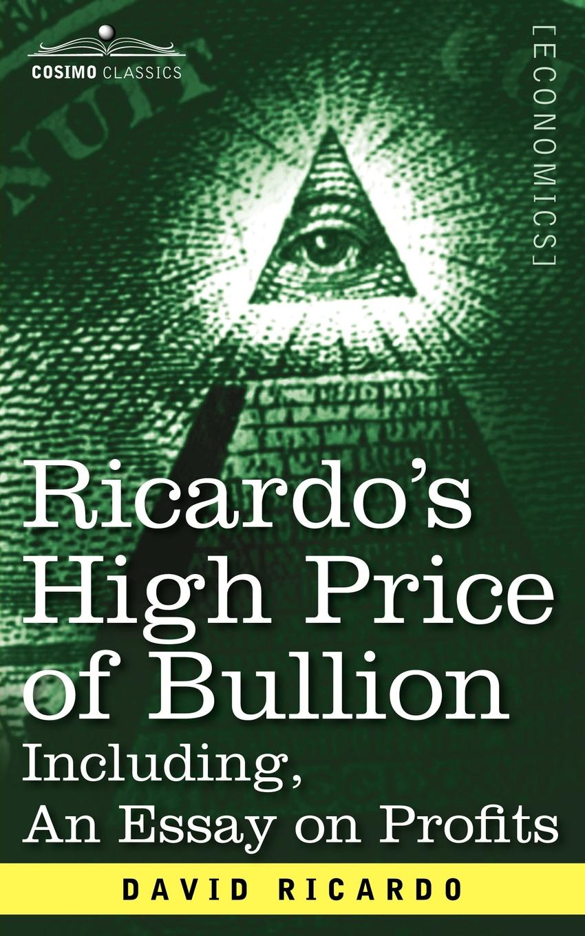 David Ricardo Ricardo's High Price of Bullion Including, an Essay on Profits david ricardo the works of david ricardo with a notice of the life and writings of the author