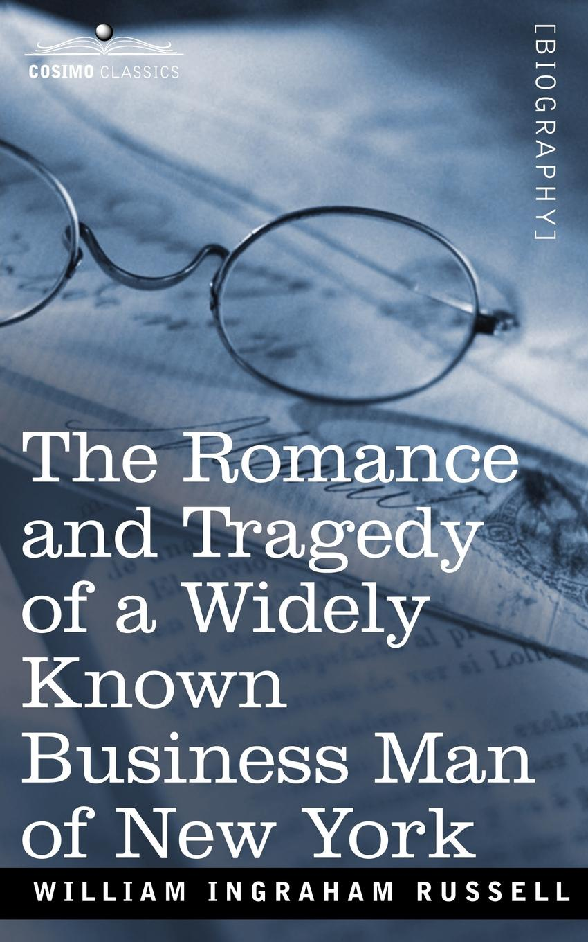 William Ingraham Russell The Romance and Tragedy of a Widely Known Business Man of New York