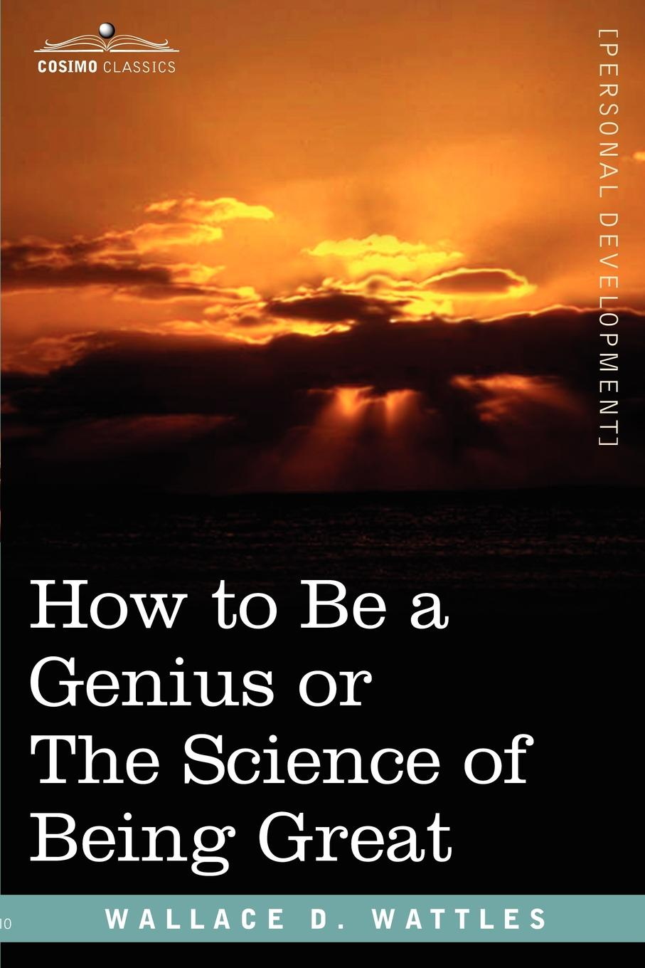 Wallace D. Wattles How to Be a Genius or the Science of Being Great fergus o connell earn more stress less how to attract wealth using the secret science of getting rich your practical guide to living the law of attraction