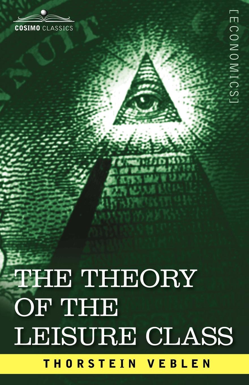 Thorstein Veblen The Theory of the Leisure Class thorstein veblen the theory of the leisure class