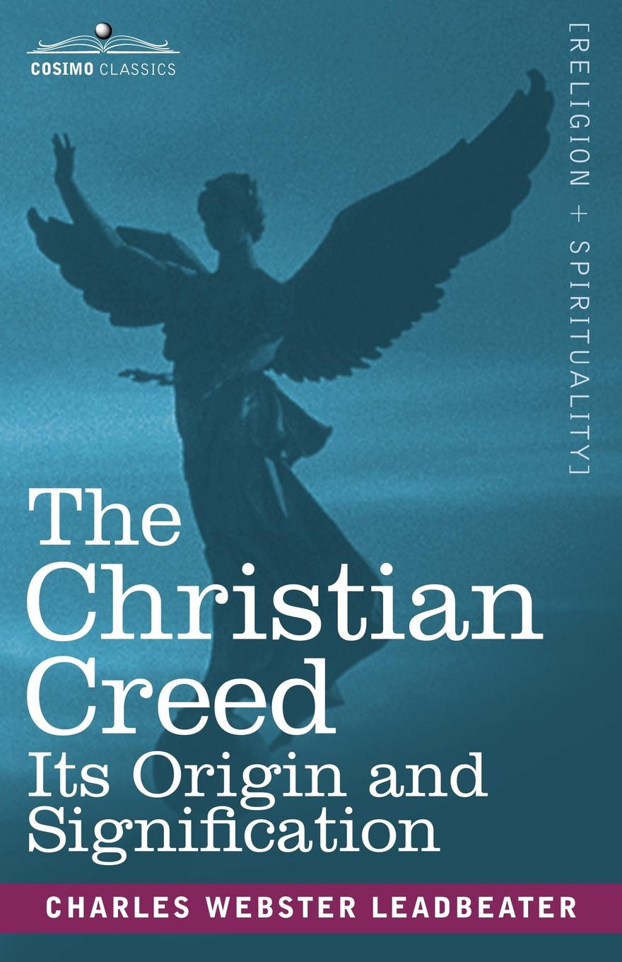 Charles Webster Leadbeater The Christian Creed. Its Origin and Signification charles webster leadbeater secrets revealed clairvoyance magic and the reality of spirits