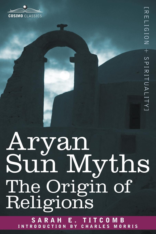Sarah E. Titcomb Aryan Sun Myths. The Origin of Religions kenneth seeskin maimonides on the origin of the world