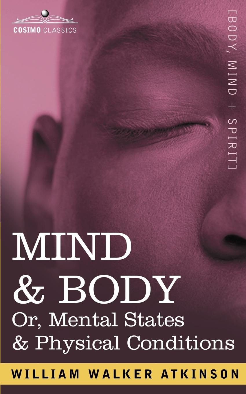 William Walker Atkinson Mind & Body Or, Mental States & Physical Conditions atkinson william walker nuggets of the new thought